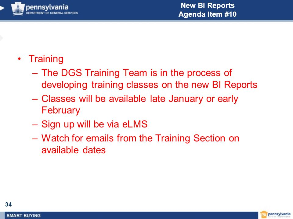 34 New BI Reports Agenda Item #10 Training –The DGS Training Team is in the process of developing training classes on the new BI Reports –Classes will be available late January or early February –Sign up will be via eLMS –Watch for emails from the Training Section on available dates