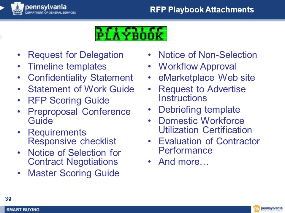 39 RFP Playbook Attachments Request for Delegation Timeline templates Confidentiality Statement Statement of Work Guide RFP Scoring Guide Preproposal Conference Guide Requirements Responsive checklist Notice of Selection for Contract Negotiations Master Scoring Guide Notice of Non-Selection Workflow Approval eMarketplace Web site Request to Advertise Instructions Debriefing template Domestic Workforce Utilization Certification Evaluation of Contractor Performance And more…