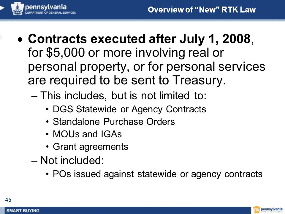 45 Overview of New RTK Law Contracts executed after July 1, 2008, for $5,000 or more involving real or personal property, or for personal services are required to be sent to Treasury.