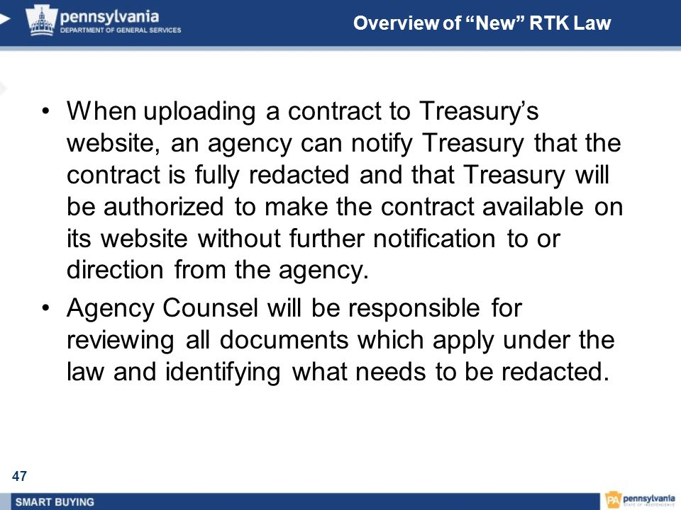 47 Overview of New RTK Law When uploading a contract to Treasurys website, an agency can notify Treasury that the contract is fully redacted and that Treasury will be authorized to make the contract available on its website without further notification to or direction from the agency.