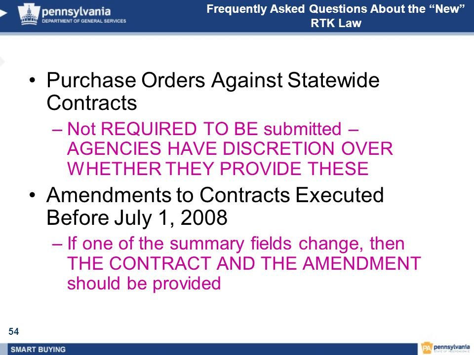 54 Frequently Asked Questions About the New RTK Law Purchase Orders Against Statewide Contracts –Not REQUIRED TO BE submitted – AGENCIES HAVE DISCRETION OVER WHETHER THEY PROVIDE THESE Amendments to Contracts Executed Before July 1, 2008 –If one of the summary fields change, then THE CONTRACT AND THE AMENDMENT should be provided