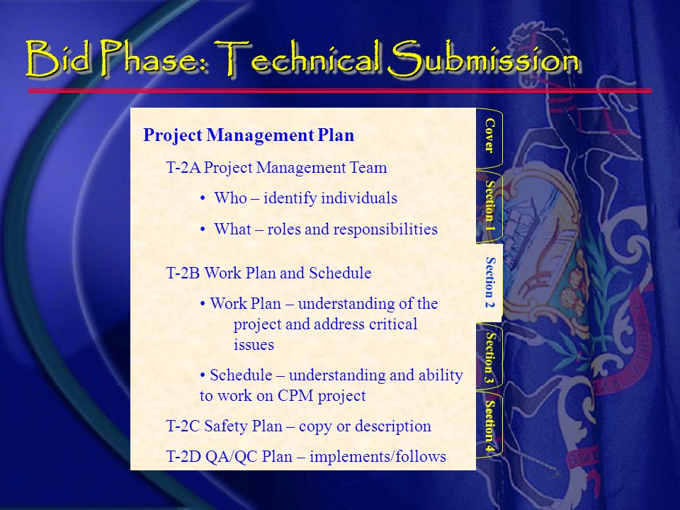 Bid Phase –Technical submission Cover Section 3 Section 2 Section 4 Section 1 Project Team Qualification/Experience T-1A Intro to Project Team – who and what T-1B Prime Contractor –Qualifications Statement with attachments with the proposal Submitted with the proposal T-1C Sub/Supplier Utilization – Utilization Form with the proposal Submitted with the proposal – Qualification Statements May not be needed @ $$ With proposal or by COB 2 days after submission date