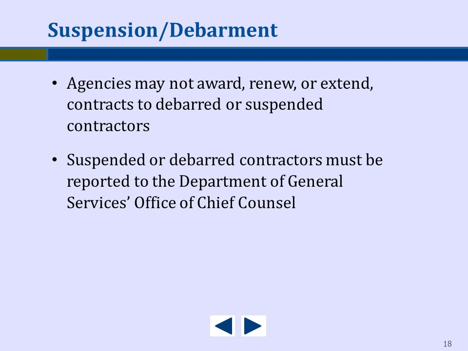 18 Agencies may not award, renew, or extend, contracts to debarred or suspended contractors Suspended or debarred contractors must be reported to the