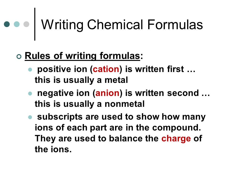 Writing Chemical Formulas Rules of writing formulas: positive ion (cation) is written first … this is usually a metal negative ion (anion) is written