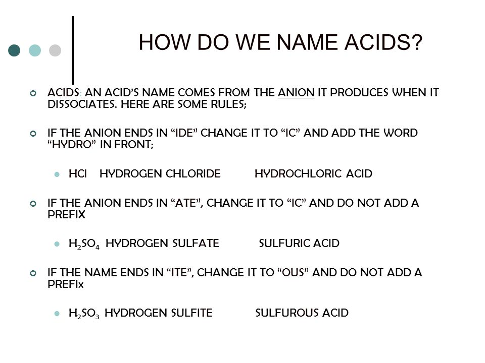 HOW DO WE NAME ACIDS? ACIDS: AN ACIDS NAME COMES FROM THE ANION IT PRODUCES WHEN IT DISSOCIATES. HERE ARE SOME RULES; IF THE ANION ENDS IN IDE CHANGE