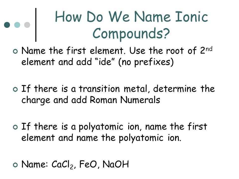 How Do We Name Ionic Compounds? Name the first element. Use the root of 2 nd element and add ide (no prefixes) If there is a transition metal, determi