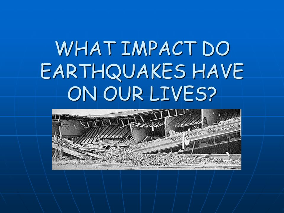 WHAT IMPACT DO EARTHQUAKES HAVE ON OUR LIVES?