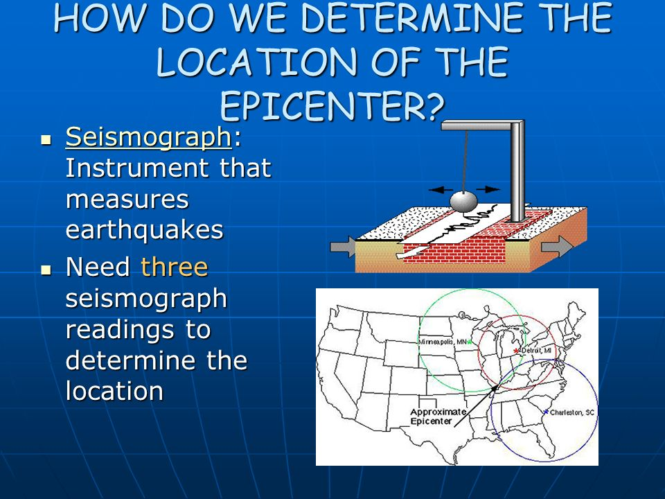 HOW DO WE DETERMINE THE LOCATION OF THE EPICENTER? Seismograph: Instrument that measures earthquakes Seismograph: Instrument that measures earthquakes