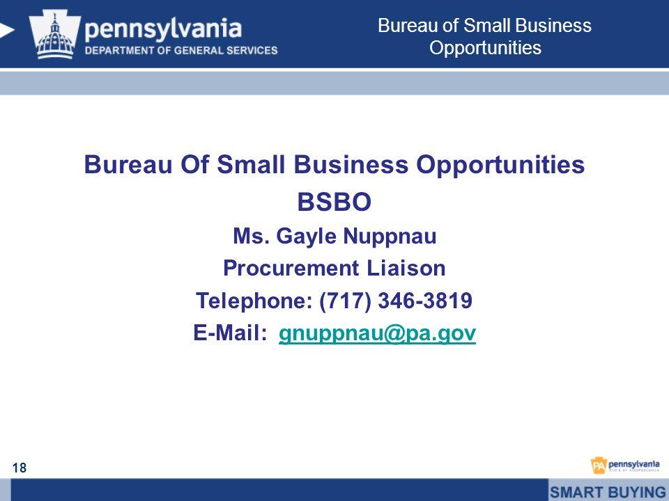 18 Bureau Of Small Business Opportunities BSBO Ms. Gayle Nuppnau Procurement Liaison Telephone: (717) 346-3819 E-Mail: gnuppnau@pa.govgnuppnau@pa.gov