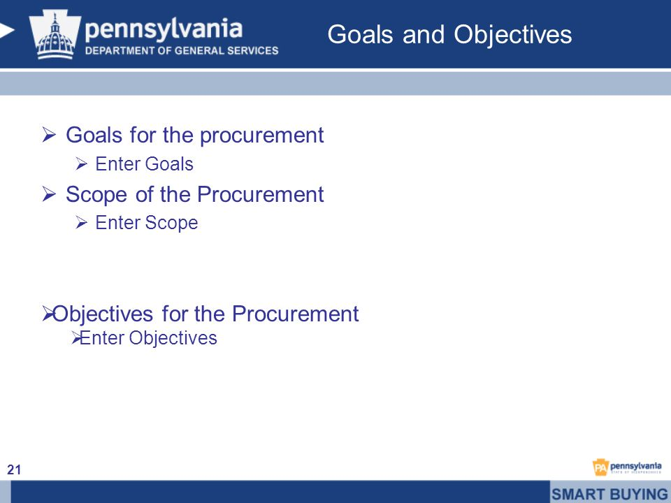 Goals and Objectives Goals for the procurement Enter Goals Scope of the Procurement Enter Scope Objectives for the Procurement Enter Objectives 21