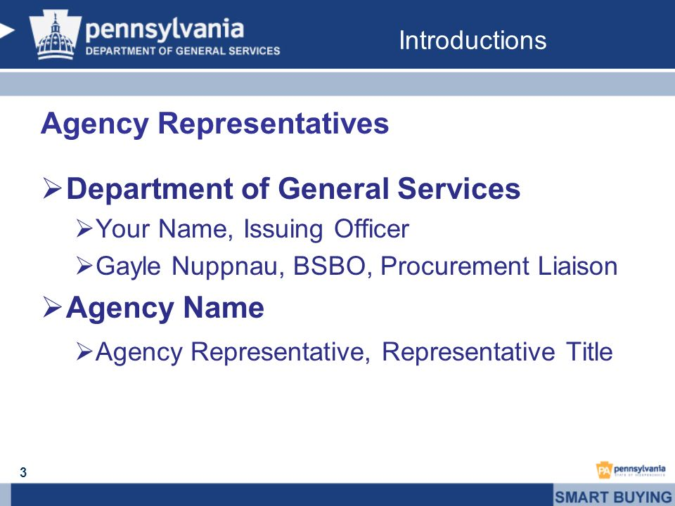 Introductions 3 Agency Representatives Department of General Services Your Name, Issuing Officer Gayle Nuppnau, BSBO, Procurement Liaison Agency Name Agency Representative, Representative Title