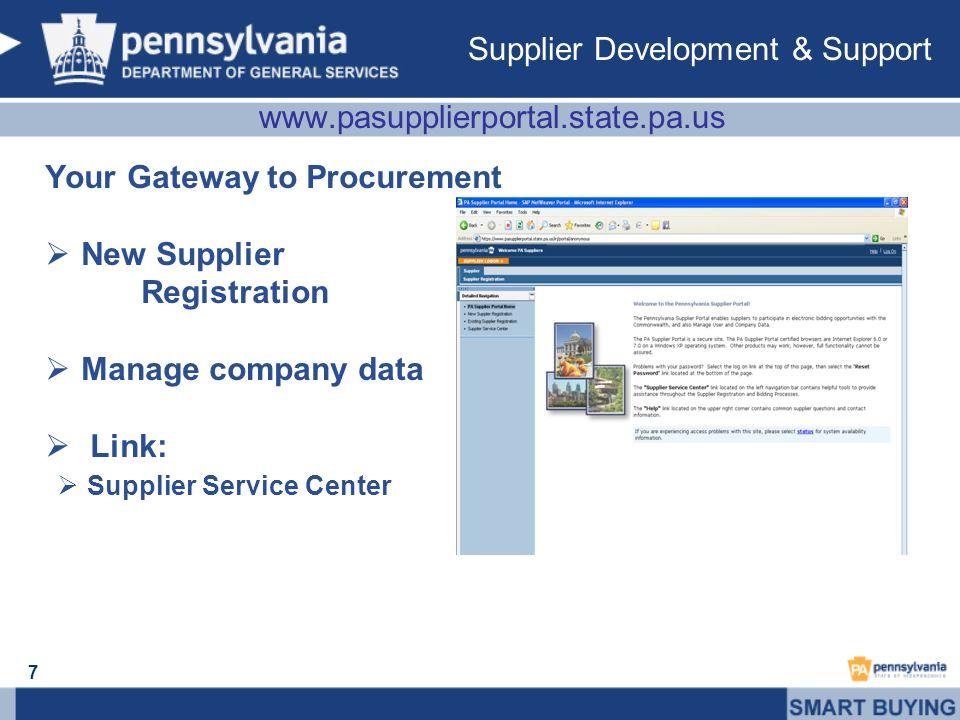 www.pasupplierportal.state.pa.us Your Gateway to Procurement New Supplier Registration Manage company data Link: Supplier Service Center 7 Supplier Development & Support