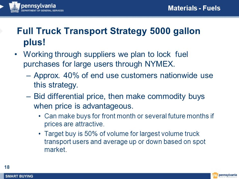 18 Full Truck Transport Strategy 5000 gallon plus! Working through suppliers we plan to lock fuel purchases for large users through NYMEX. –Approx. 40