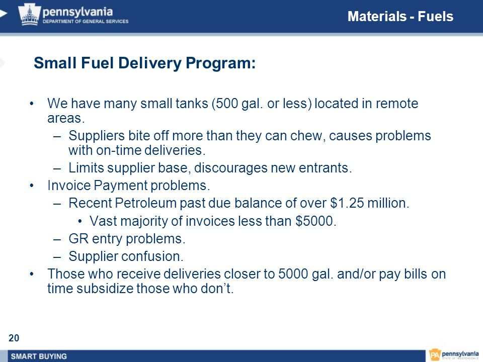 20 Small Fuel Delivery Program: We have many small tanks (500 gal. or less) located in remote areas. –Suppliers bite off more than they can chew, caus