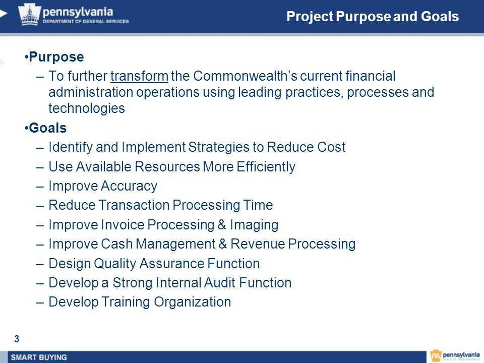 3 Project Purpose and Goals Purpose –To further transform the Commonwealths current financial administration operations using leading practices, proce