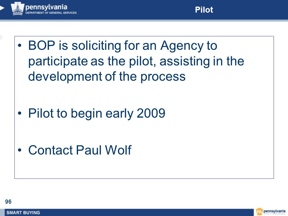 96 Pilot BOP is soliciting for an Agency to participate as the pilot, assisting in the development of the process Pilot to begin early 2009 Contact Pa