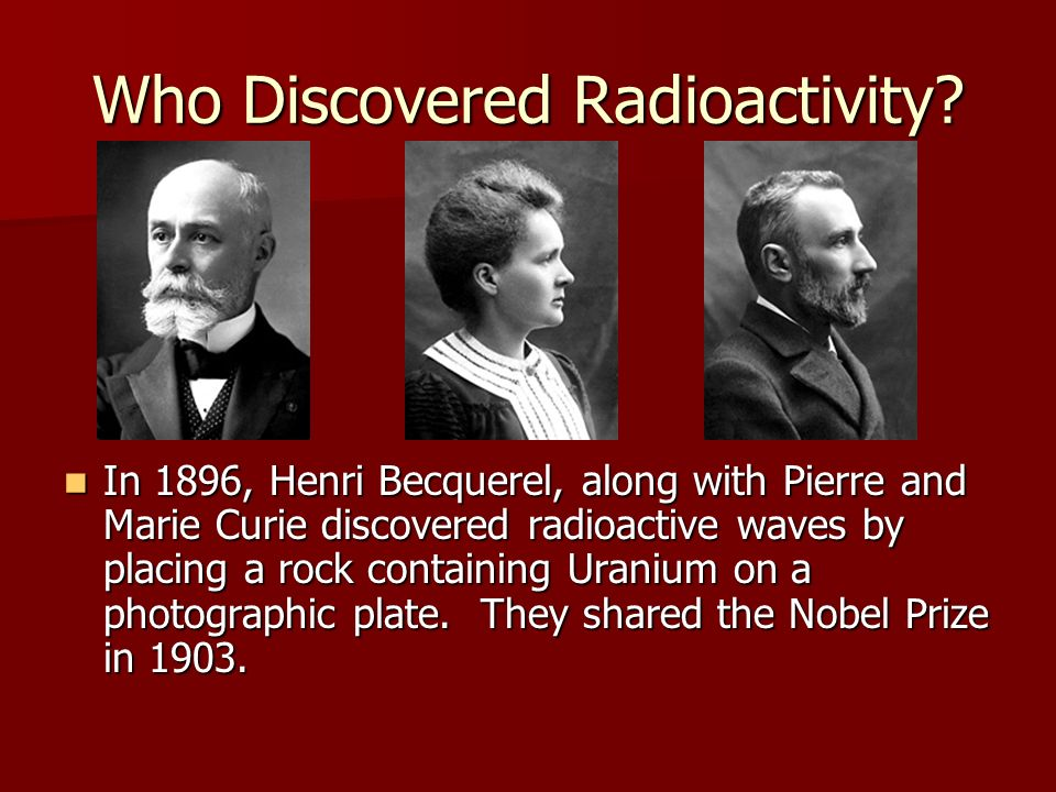 Who Discovered Radioactivity? In 1896, Henri Becquerel, along with Pierre and Marie Curie discovered radioactive waves by placing a rock containing Ur