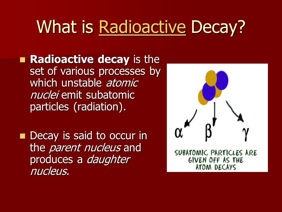 What is Radioactive Decay? Radioactive Radioactive decay is the set of various processes by which unstable atomic nuclei emit subatomic particles (rad