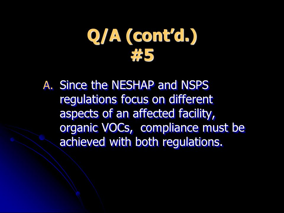 Q/A (contd.) #5 A. Since the NESHAP and NSPS regulations focus on different aspects of an affected facility, organic VOCs, compliance must be achieved