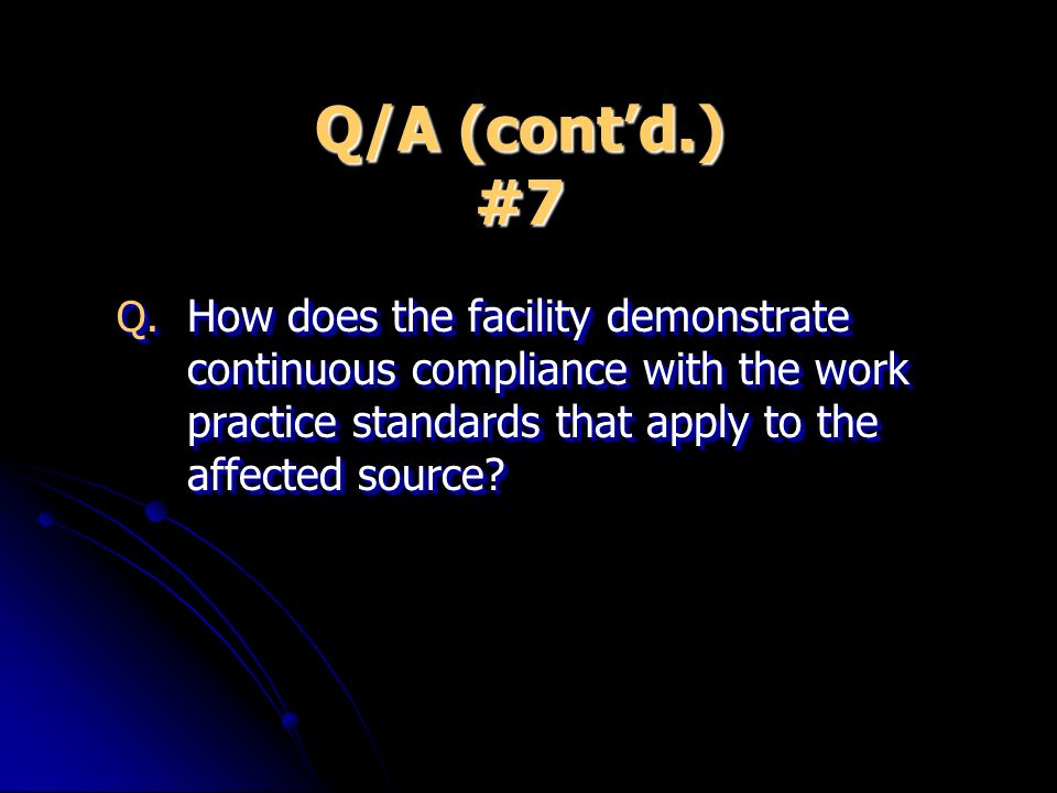 Q/A (contd.) #7 Q. How does the facility demonstrate continuous compliance with the work practice standards that apply to the affected source?