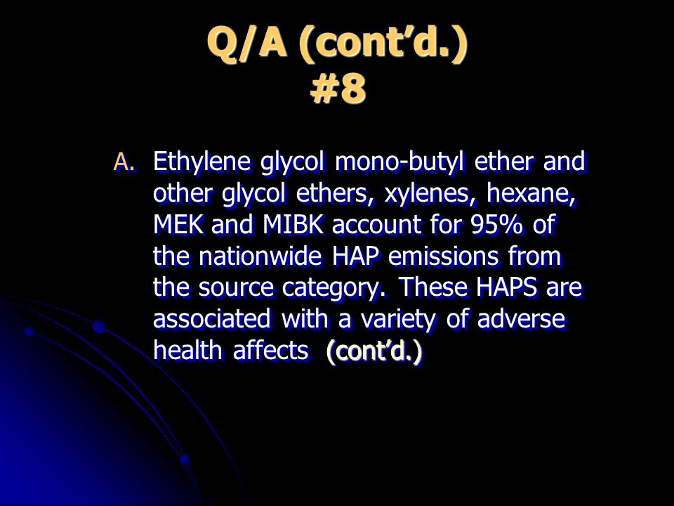 Q/A (contd.) #8 A. Ethylene glycol mono-butyl ether and other glycol ethers, xylenes, hexane, MEK and MIBK account for 95% of the nationwide HAP emiss