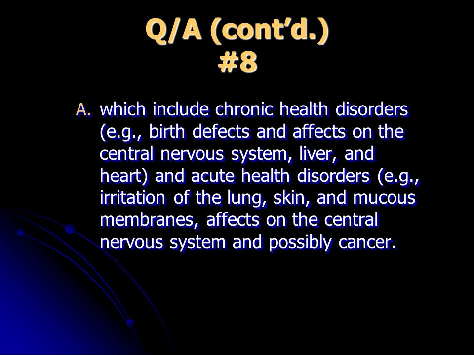 Q/A (contd.) #8 A. which include chronic health disorders (e.g., birth defects and affects on the central nervous system, liver, and heart) and acute