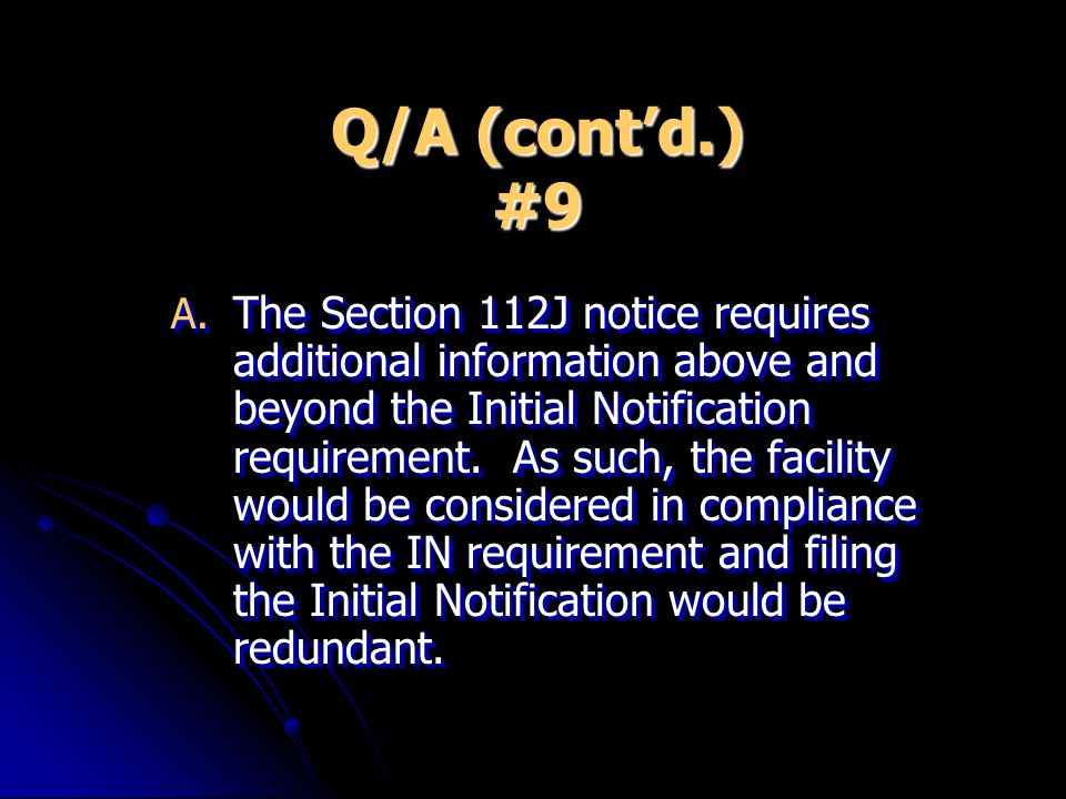 Q/A (contd.) #9 A. The Section 112J notice requires additional information above and beyond the Initial Notification requirement. As such, the facilit