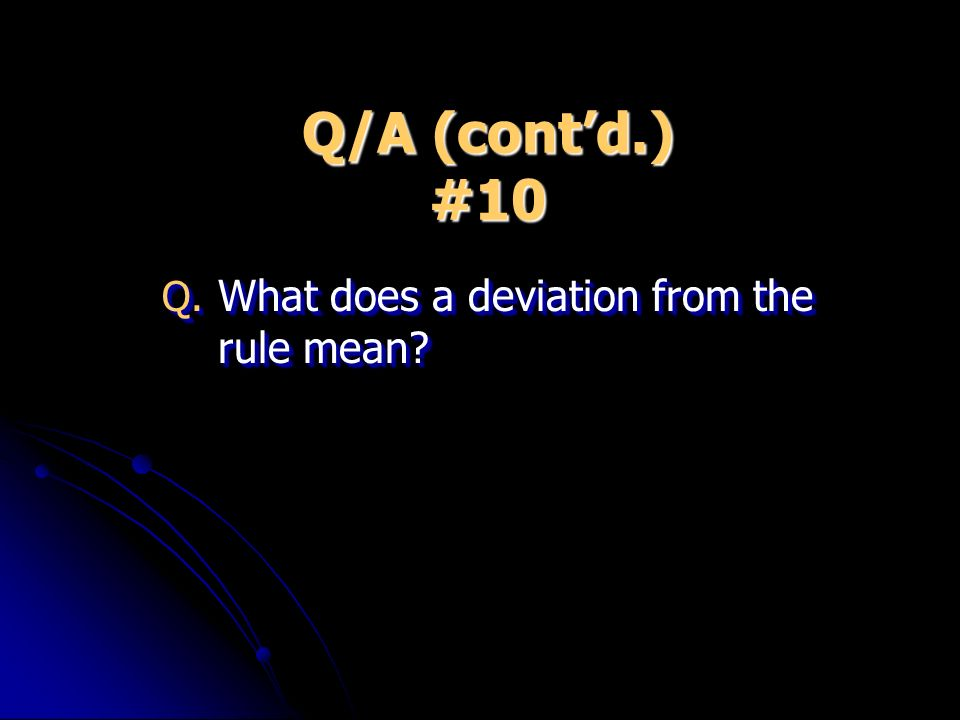 Q/A (contd.) #10 Q. What does a deviation from the rule mean