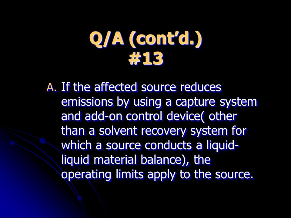 Q/A (contd.) #13 A. If the affected source reduces emissions by using a capture system and add-on control device( other than a solvent recovery system