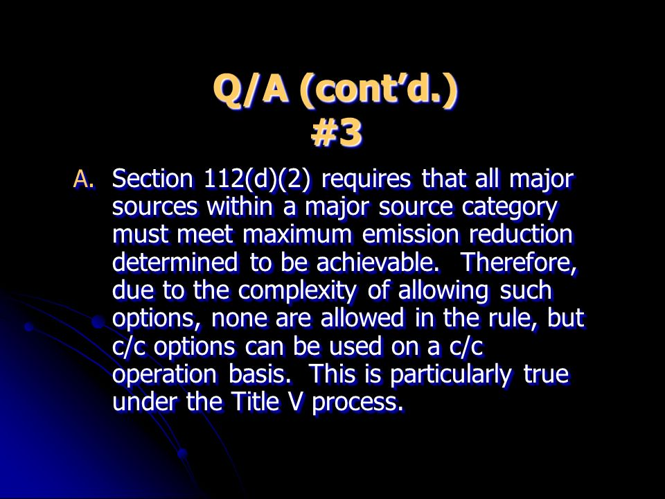Q/A (contd.) #3 A. Section 112(d)(2) requires that all major sources within a major source category must meet maximum emission reduction determined to