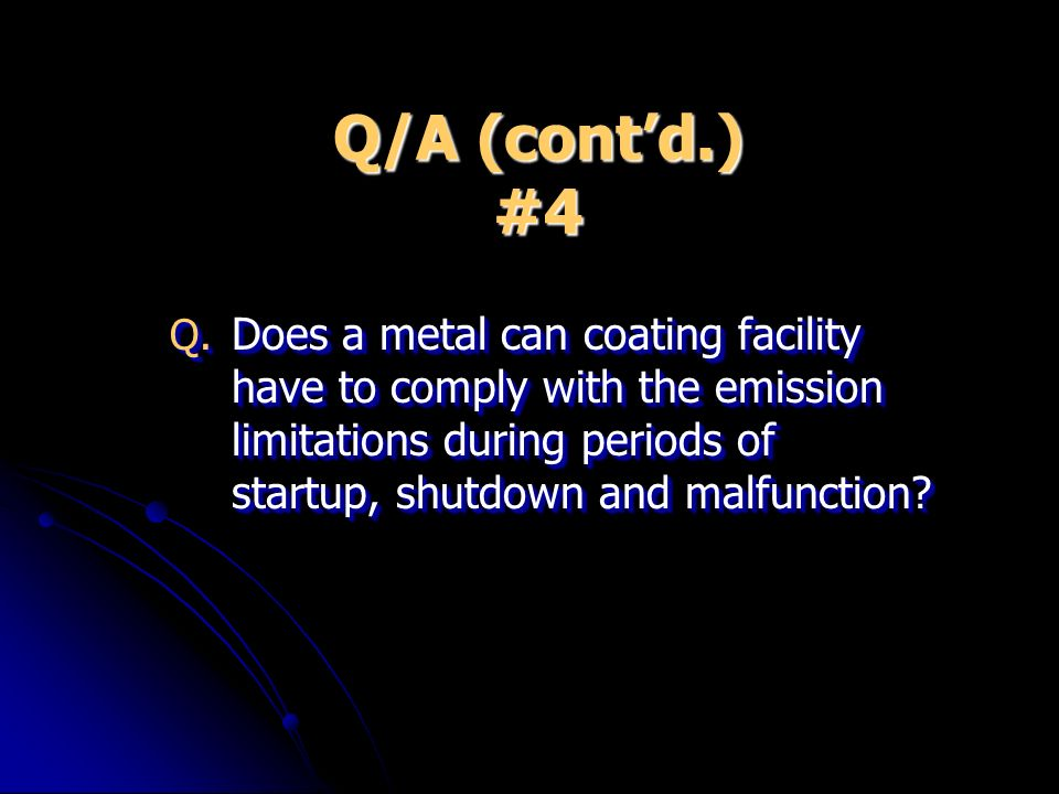 Q/A (contd.) #4 Q. Does a metal can coating facility have to comply with the emission limitations during periods of startup, shutdown and malfunction?