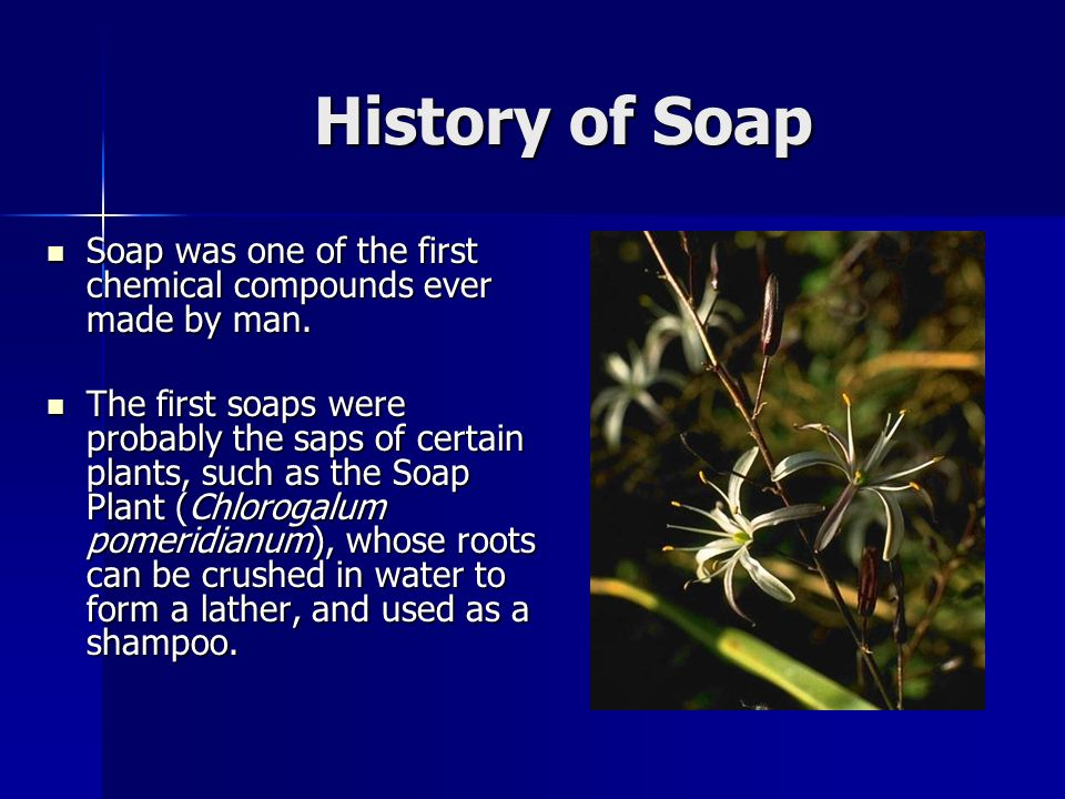 History of Soap Soap was one of the first chemical compounds ever made by man. Soap was one of the first chemical compounds ever made by man. The firs