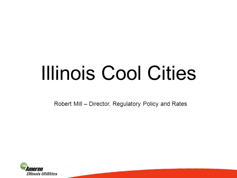 1 Illinois Utilities Illinois Cool Cities Robert Mill – Director, Regulatory Policy and Rates