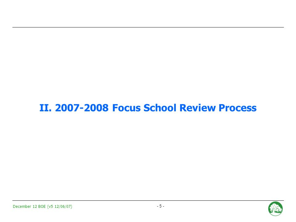 December 12 BOE (v5 12/06/07) - 4 - School Portfolio Management: Managing the Success and Quality of Schools Every family will have access to at least two quality school options in their neighborhood, and the ability to select from a diverse range of educational options throughout Oakland DEMAND High quality and diverse educational options SUPPLY Enrollment / Capacity Quality Programmatic Diversity OUSD is continually managing its dynamic portfolio of schools across these three dimensions School Portfolio Management Framework