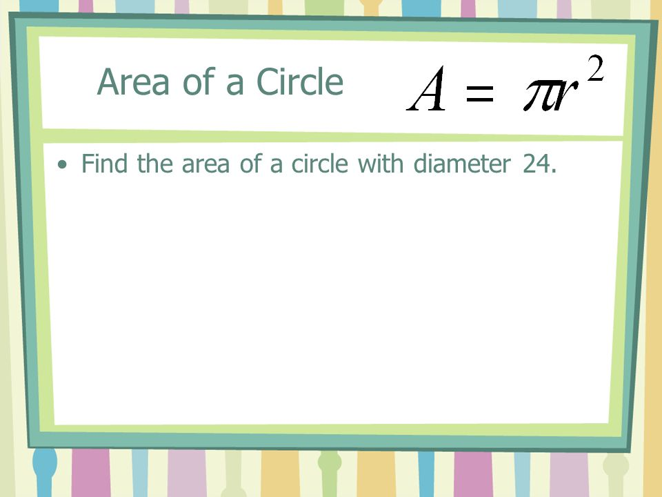Area of a Circle Find the area of a circle with diameter 24.