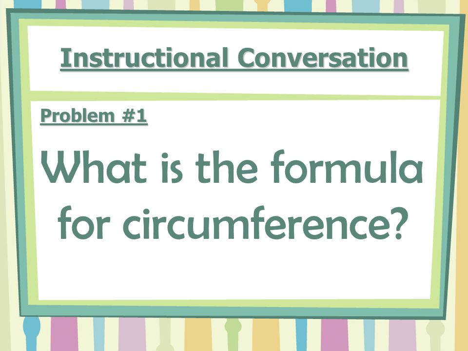 Instructional Conversation Problem #1 What is the formula for circumference