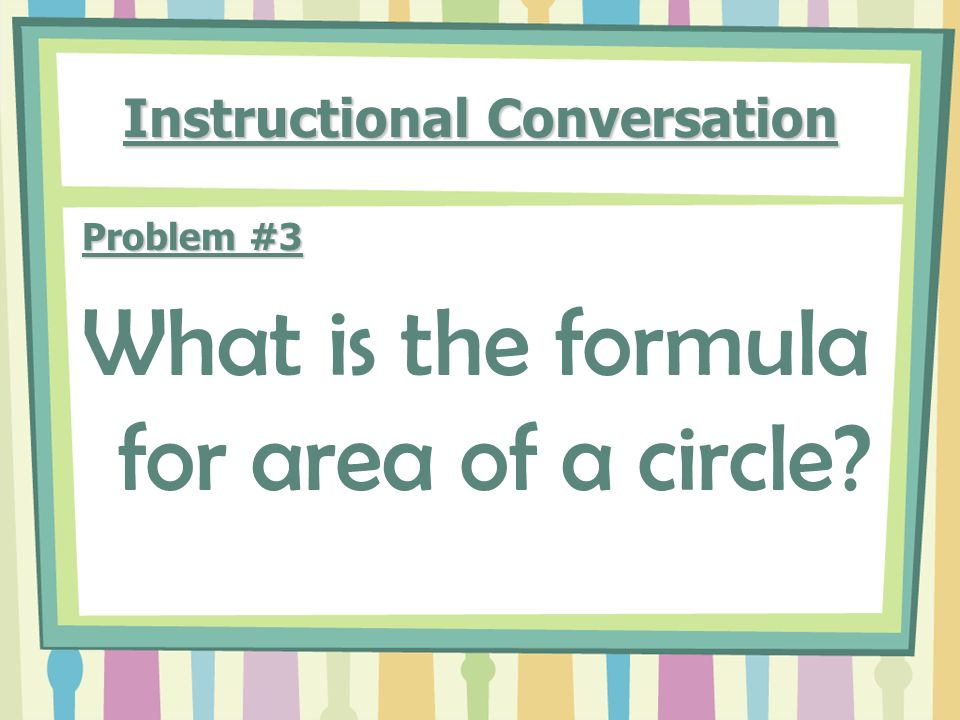 Instructional Conversation Problem #3 What is the formula for area of a circle