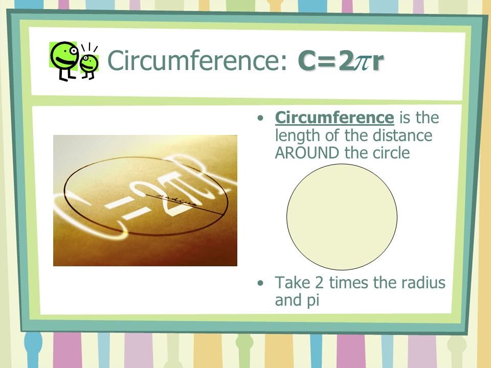 C=2 r Circumference: C=2 r Circumference is the length of the distance AROUND the circle Take 2 times the radius and pi