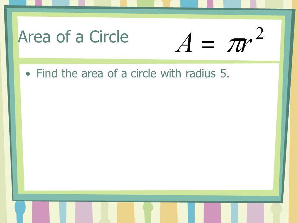 Area of a Circle Find the area of a circle with radius 5.