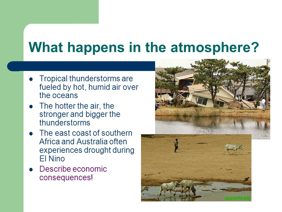 What happens in the atmosphere? Tropical thunderstorms are fueled by hot, humid air over the oceans The hotter the air, the stronger and bigger the th