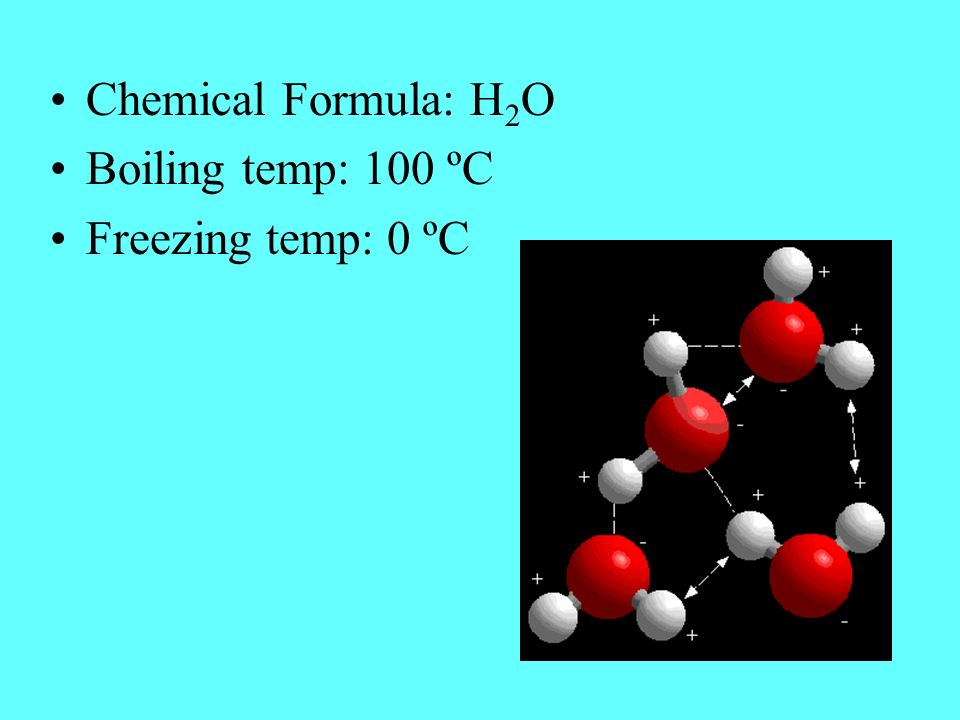 Chemical Formula: H 2 O Boiling temp: 100 ºC Freezing temp: 0 ºC
