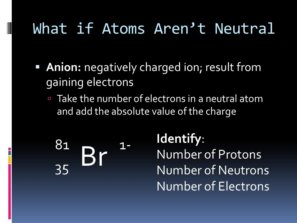 What if Atoms Arent Neutral Ions: charged atoms resulting from the loss or gain of electrons