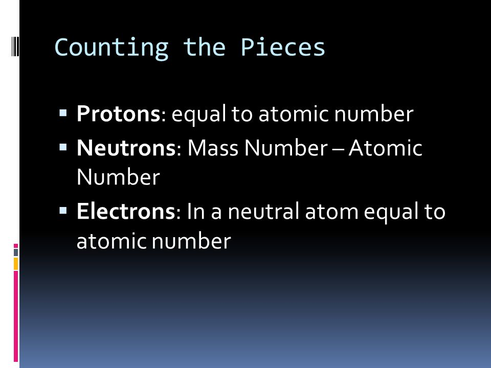 Counting the Pieces Atomic Number = number of protons in the nucleus # of protons determines kind of atom (since all protons are alike!) the same as t