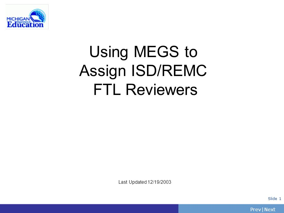 PrevNext | Slide 1 Using MEGS to Assign ISD/REMC FTL Reviewers Last Updated 12/19/2003