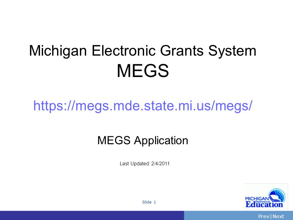 PrevNext | Slide 2 The Michigan Electronic Grants System MEGS 101: What is MEGS.