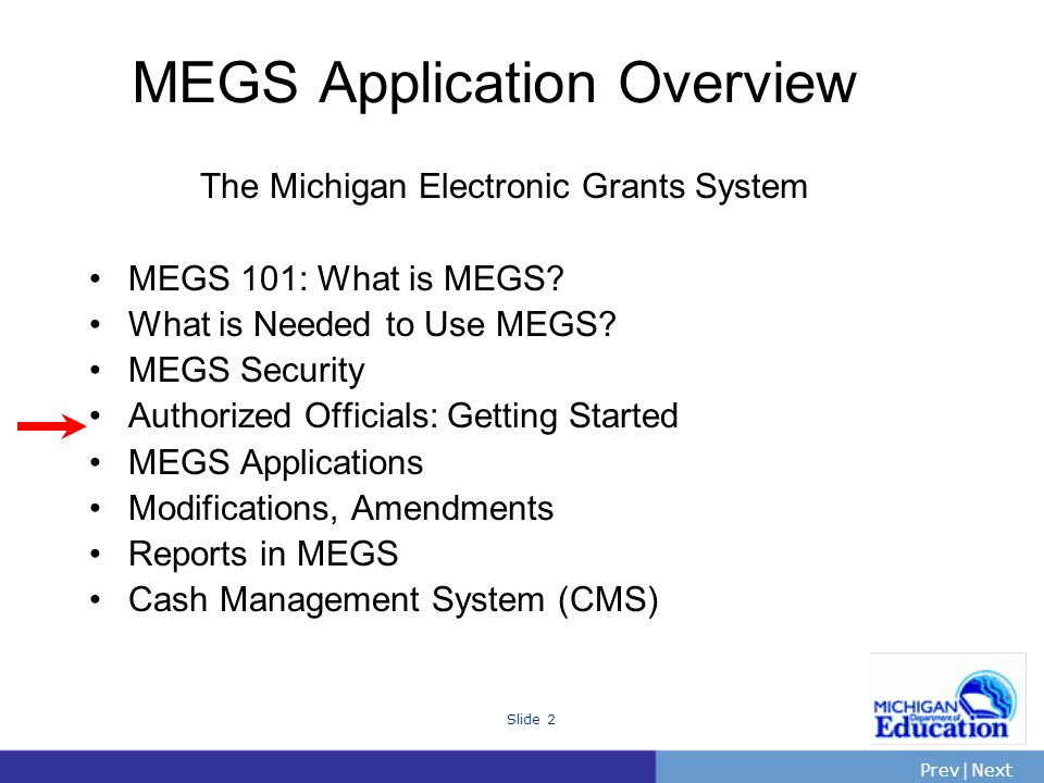 PrevNext | Slide 2 The Michigan Electronic Grants System MEGS 101: What is MEGS? What is Needed to Use MEGS? MEGS Security Authorized Officials: Getti