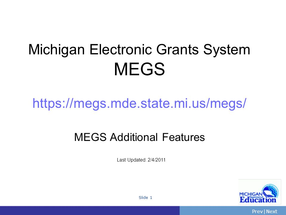 PrevNext | Slide 1 Michigan Electronic Grants System MEGS   MEGS Additional Features Last Updated: 2/4/2011