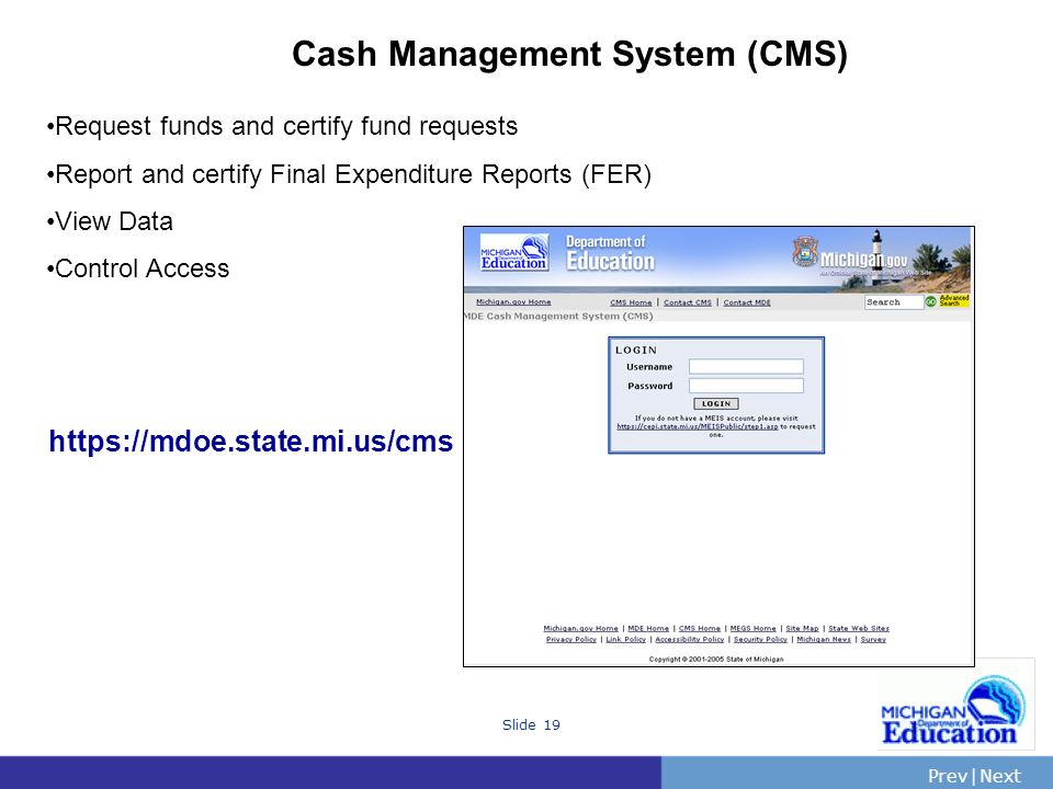PrevNext | Slide 19 Cash Management System (CMS) Request funds and certify fund requests Report and certify Final Expenditure Reports (FER) View Data Control Access https://mdoe.state.mi.us/cms