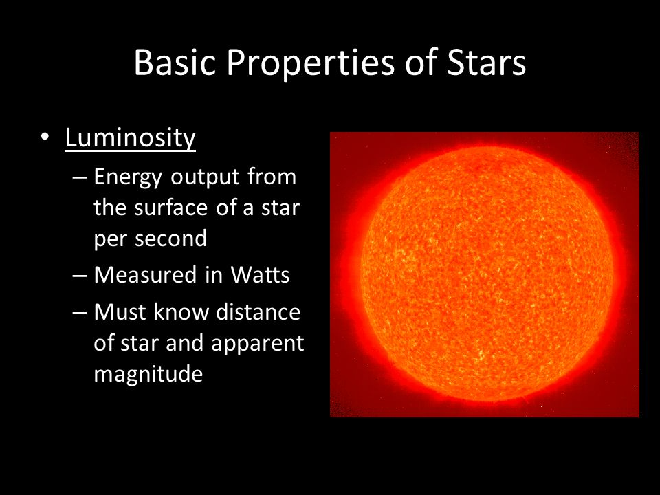 Basic Properties of Stars Luminosity – Energy output from the surface of a star per second – Measured in Watts – Must know distance of star and apparent magnitude