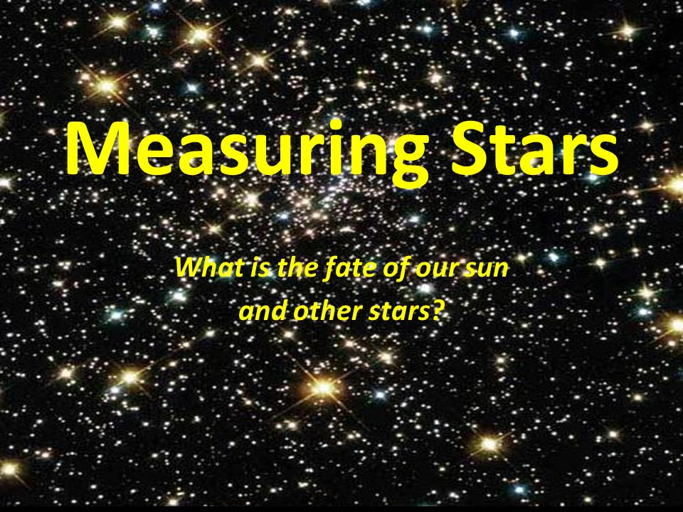 Measuring Stars What is the fate of our sun and other stars